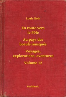 Noir Louis - En route vers le Pőle - Au pays des boeufs musqués - Voyages, explorations, aventures - Volume 12 [eKönyv: epub, mobi]