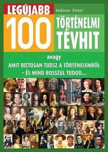 Hahner Péter - Legújabb 100 történelmi tévhit