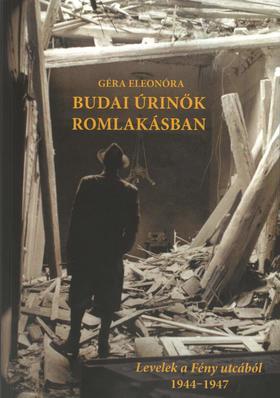 Géra Eleonóra - Budai úrinők romlakásban. Levelek a Fény utcából 1944-1947