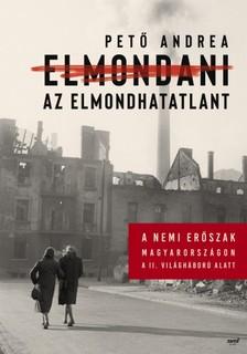 Pető Andrea - Elmondani az elmondhatatlant - A nemi erőszak Magyarországon a II. világháború alatt [eKönyv: epub, mobi]