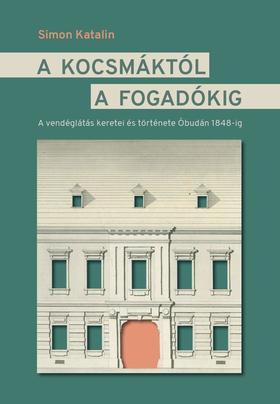 Simon Katalin - A kocsmáktól a fogadókig. A vendéglátás keretei és története Óbudán 1848 előtt