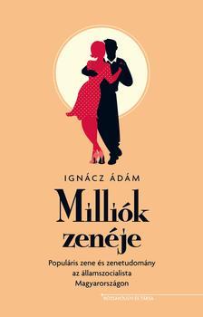 IGNÁCZ ÁDÁM - Milliók zenéje - Populáris zene és zenetudomány az államszocialista Magyarországon