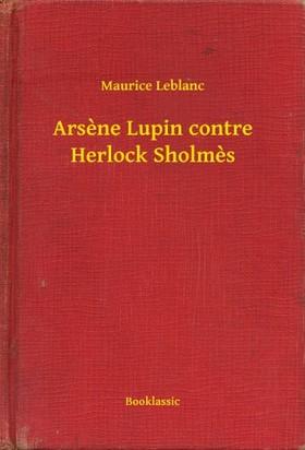 Maurice Leblanc - Arsene Lupin contre Herlock Sholmes [eKönyv: epub, mobi]