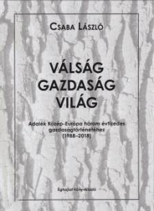 Csaba László - Válság - Gazdaság - Világ  -  Adatok Közép-Európa három évtizedes gazdaságtörténetéhez 1988-2018