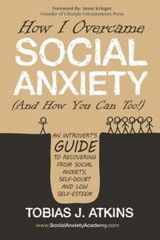 Tobias Atkins Jesse Krieger, - How I Overcame Social Anxiety [eKönyv: epub, mobi]