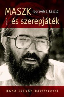 Borsodi L. László - Maszk és szerepjáték - Baka István költészetei
