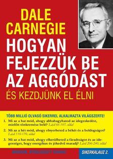 Dale Carnegie - Hogyan fejezzük be az aggódást és kezdjünk el élni - Sikerkalauz 2.