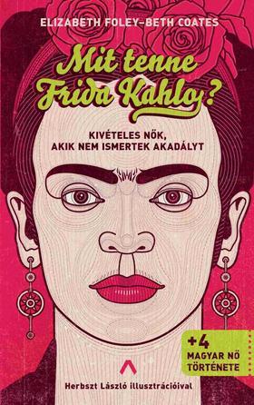 E. Foley - B. Coates - Mit tenne Frida Kahlo? - Kivételes nők, akik nem ismertek akadályt