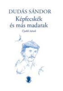 Dudás Sándor - Képfecskék és más madarak - újabb írások - ÜKH 2019