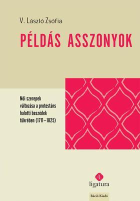 V. László Zsófia - V. László Zsófia: Példás asszonyok. Női szerepek változása a protestáns halotti beszédek tükrében (1711-1825)