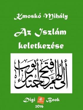 Kmoskó Mihály - Az Iszlám keletkezése [eKönyv: epub, mobi]