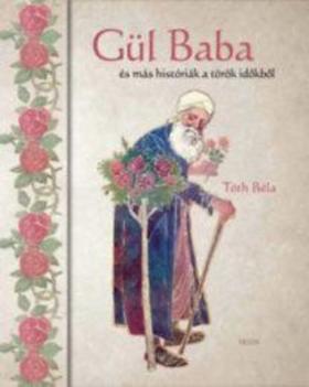 TÓTH BÉLA - Gül baba - és más históriák a török időkből