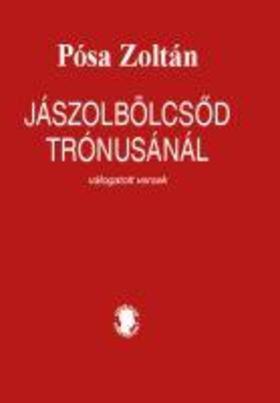 Pósa Zoltán - Jászolbölcsőd trónusánál - válogatott versek - ÜKH 2019