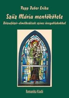 Papp Faber Erika - Szűz Mária mentőkötele - Rózsafüzér-elmélkedések színes üvegablakokkal