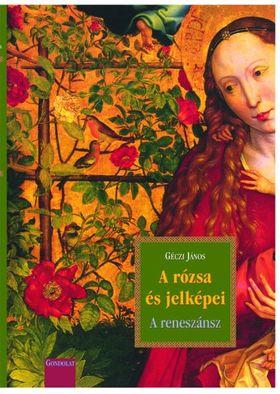 GÉCZI JÁNOS - A rózsa és jelképei - A reneszánsz