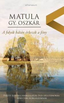 Matula Gy. Oszkár - A folyók hátán érkezik a fény ***