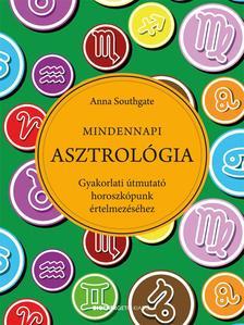 Anna Southgate - Mindennapi Asztrológia Gyakorlati útmutató horoszkópunk értelmezéséhez