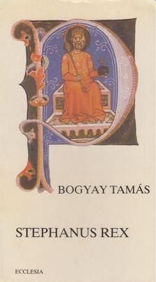 Bogyay Tamás - Stephanus Rex [antikvár]