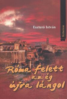 ESZTERÓ ISTVÁN - Róma felett az ég újra lángol