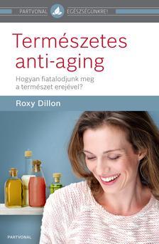 Roxy Dillon - Természetes anti-aging - Hogyan fiatalodjunk meg a természet erejével?
