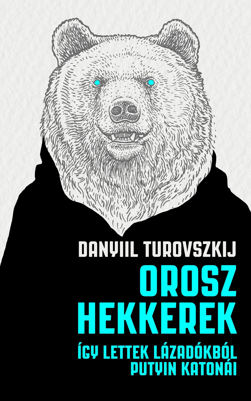 Danyiil Turovszkij: Orosz hekkerek - Így lettek lázadókból Putyin katonái
