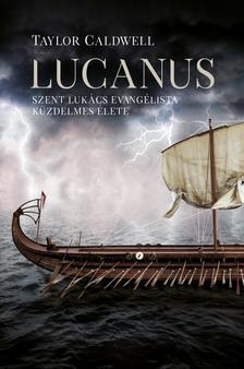 TAYLOR CALDWELL - Lucanus - Szent Lukács evangélista küzdelmes élete