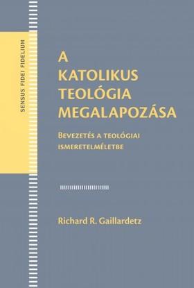 Richard R. Gaillardetz - A katolikus teológia megalapozása. Bevezetés a teológiai ismeretelméletbe [eKönyv: pdf, epub, mobi]