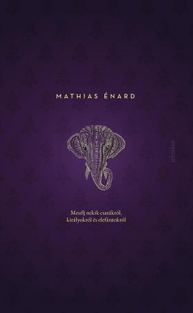 Énard, Mathias - Mesélj nekik csatákról, királyokról és elefántokról