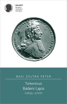 Bagi Zoltán Péter - Türkenlouis. Bádeni Lajos (1655-1707)