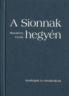 Muraközy Gyula - A Sionnak hegyén - Imádságok és elmélkedések - keménytáblás