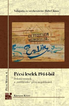 """Hábel János (vál. és szerk.) - Pécsi levelek 1944-ből - Dokumentumok a """"zsidókérdés"""" pécsi megoldásáról"""