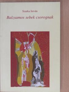 Szarka István - Balzsamos sebek csorognak (dedikált példány) [antikvár]