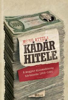 Mong Attila - Kádár hitele - A magyarállamadósság története 1956-1990