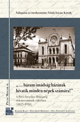 """Vörös István Károly (vál. és szerk.) - """"...házam imádság házának hivatik minden népek számára"""" - A Pécsi Izraelita Hitközség dokumentumok tükrében (1837-1950)"""