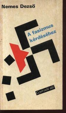 NEMES DEZSŐ - A fasizmus kérdéséhez [antikvár]