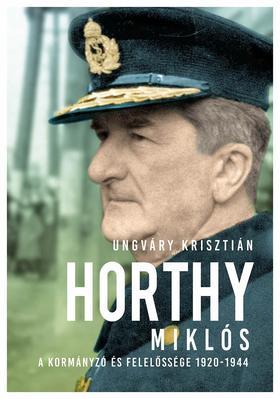 UNGVÁRY KRISZTIÁN - Horthy Miklós - A kormányzó és felelőssége 1920- 1944