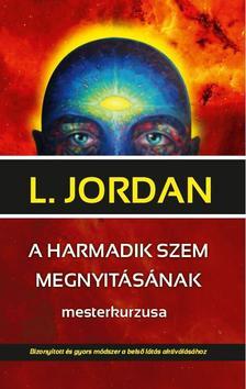 L. Jordan - A HARMADIK SZEM MEGNYITÁSÁNAK mesterkurzusa Bizonyított és gyors módszer a belső látás aktiválásához
