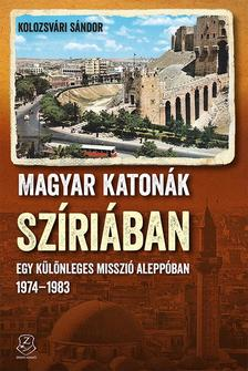 Kolozsvári Sándor - Magyar katonák Szíriában Egy különleges misszió Aleppóban, 1974-1983