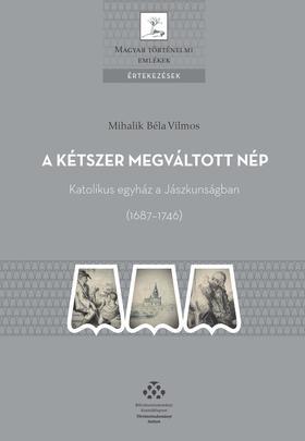Mihalik Béla Vilmos - A kétszer megváltott nép - Katolikus egyház a Jászkunságban (1687-1746)