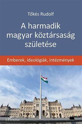 Tőkés Rudolf - A harmadik magyar köztársaság születése - Emberek, ideológiák, intézmények