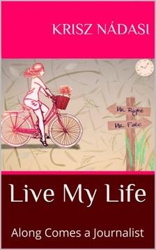 Nádasi Krisz - Live My Life: Along Comes a Journalist [eKönyv: epub, mobi]