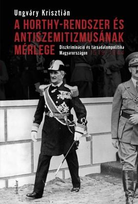 UNGVÁRY KRISZTIÁN - A Horthy-rendszer és antiszemitizmusának mérlege - Diszkrimináció és társadalompolitika Magyarországon, 1919-1944