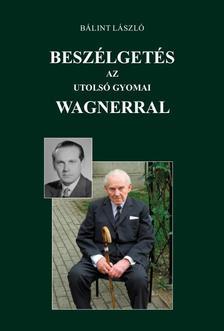 Bálint László - Beszélgetés az utolsó gyomai Wagnerral
