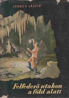 JAKUCS LÁSZLÓ - Felfedező utakon a föld alatt [antikvár]