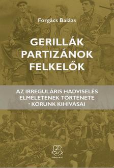 Forgács Balázs - Gerillák, partizánok, felkelők Az irreguláris hadviselés elméletének története - korunk kihívásai