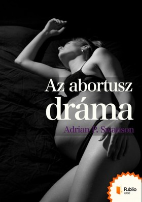 Adrian P. Swanson - Az abortusz dráma [eKönyv: pdf, epub, mobi]