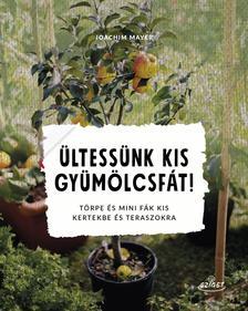 Joachim Mayer - Ültessünk kis gyümölcsfát! Törpe és mini fák kis kertekbe és teraszokra