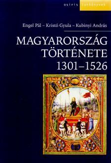 Engel Pál - Kristó Gyula - Kubinyi András - Magyarország története 1301-1526.
