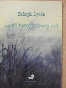 Balogh Gyula - Aszfaltozott mennybolt (dedikált példány) [antikvár]