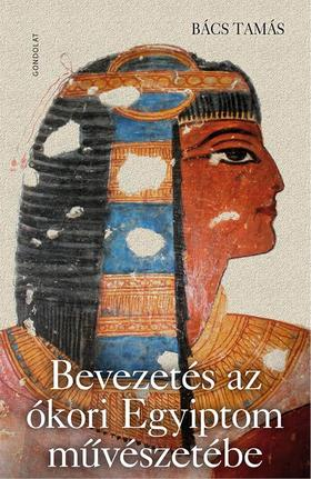 Bács Tamás - Bevezetés az ókori Egyiptom művészetébe